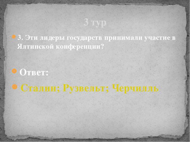 3. Эти лидеры государств принимали участие в Ялтинской конференции? Ответ: Ст...