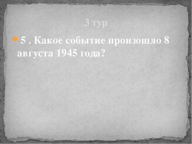 5 . Какое событие произошло 8 августа 1945 года? 3 тур