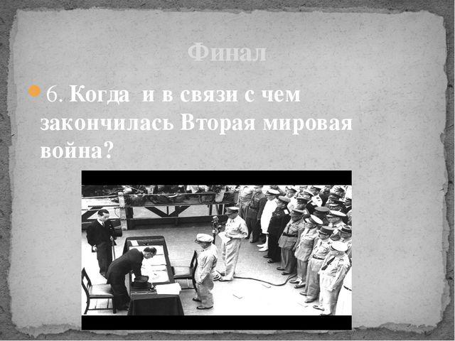 6. Когда и в связи с чем закончилась Вторая мировая война? Финал