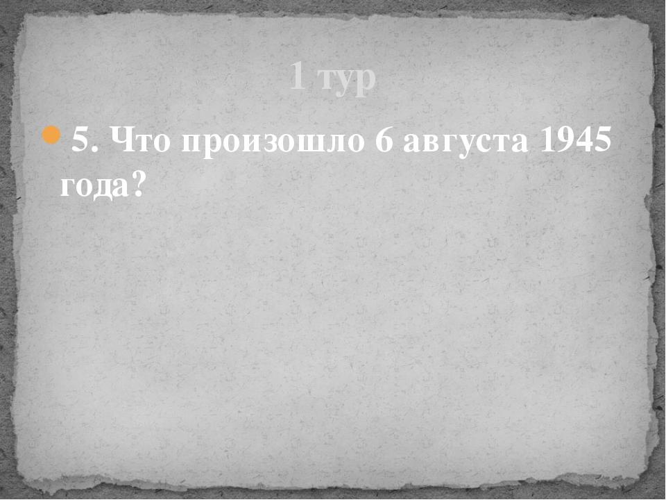 5. Что произошло 6 августа 1945 года? 1 тур