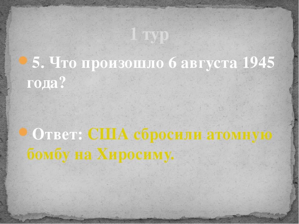 5. Что произошло 6 августа 1945 года? Ответ: США сбросили атомную бомбу на Хи...