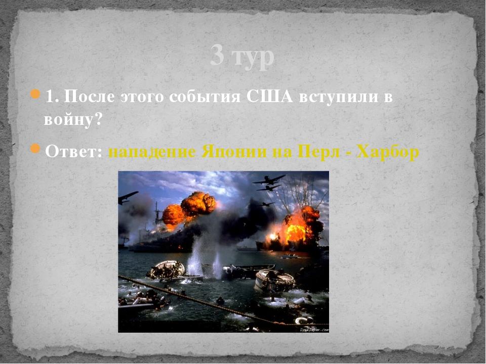 1. После этого события США вступили в войну? Ответ: нападение Японии на Перл...