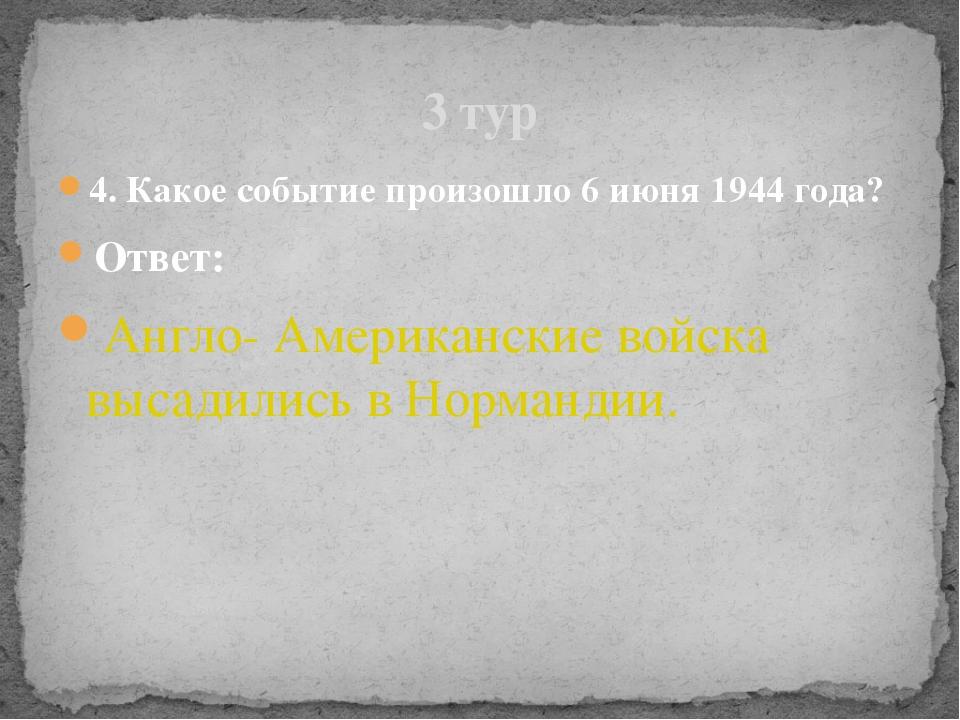 4. Какое событие произошло 6 июня 1944 года? Ответ: Англо- Американские войск...