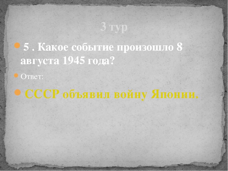 5 . Какое событие произошло 8 августа 1945 года? Ответ: СССР объявил войну Яп...