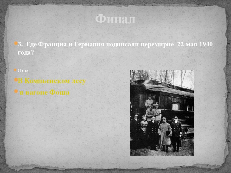 3. Где Франция и Германия подписали перемирие 22 мая 1940 года? Ответ: В Комп...