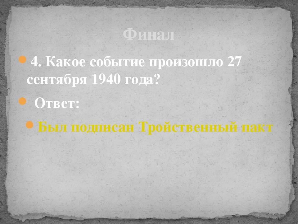 4. Какое событие произошло 27 сентября 1940 года? Ответ: Был подписан Тройств...