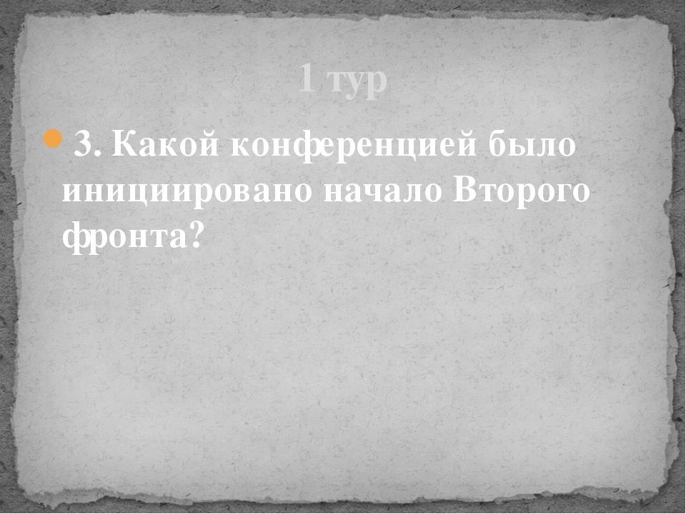 3. Какой конференцией было инициировано начало Второго фронта? 1 тур