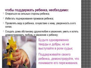 чтобы поддержать ребенка, необходимо: Опираться на сильные стороны ребенка; И