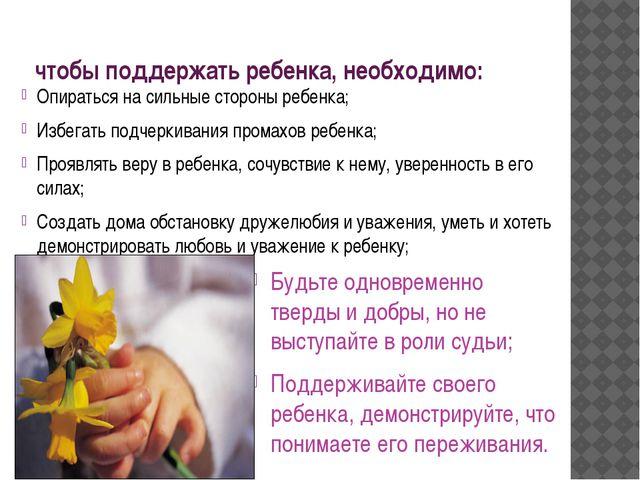 чтобы поддержать ребенка, необходимо: Опираться на сильные стороны ребенка; И...