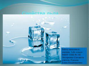 Свойства льда Работу выполнила : ученица 3«Б» класса МБОУ СОШ № 182 Оноприен