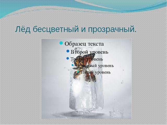 Лёд бесцветный и прозрачный.