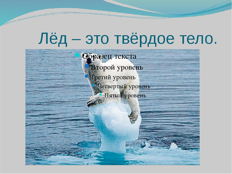 Лёд – это твёрдое тело.