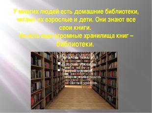У многих людей есть домашние библиотеки, читают их взрослые и дети. Они знают