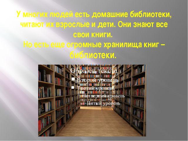 У многих людей есть домашние библиотеки, читают их взрослые и дети. Они знают...