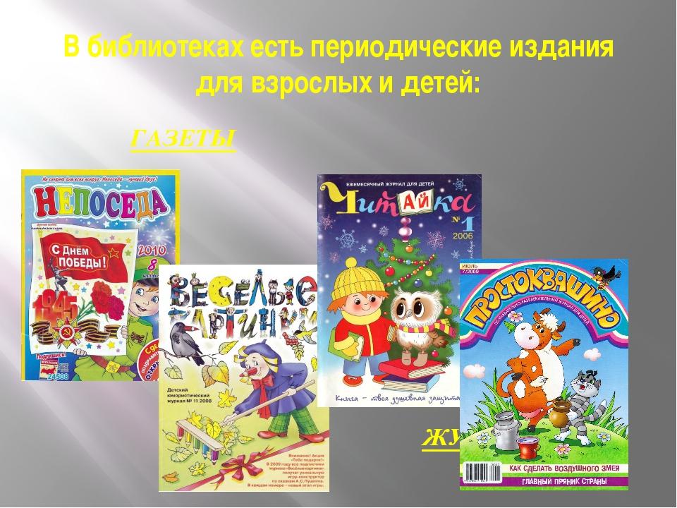 В библиотеках есть периодические издания для взрослых и детей: ГАЗЕТЫ ЖУРНАЛЫ