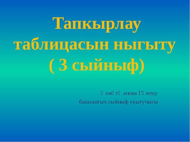 Тапкырлау таблицасын ныгыту ( 3 сыйныф) Әхмәтҗанова Гөлнур башлангыч сыйныф у...