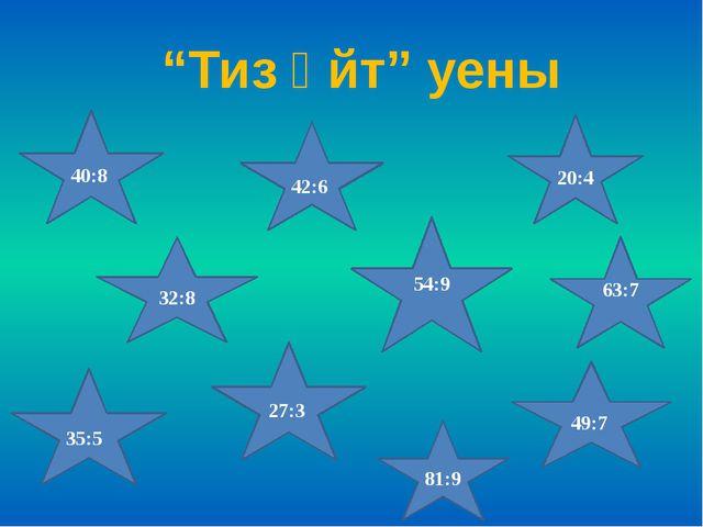 """""""Тиз әйт"""" уены 40:8 32:8 54:9 49:7 42:6 35:5 81:9 20:4 27:3 63:7"""