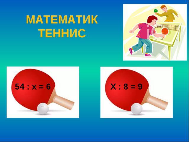 МАТЕМАТИК ТЕННИС 54 : х = 6 Х : 8 = 9