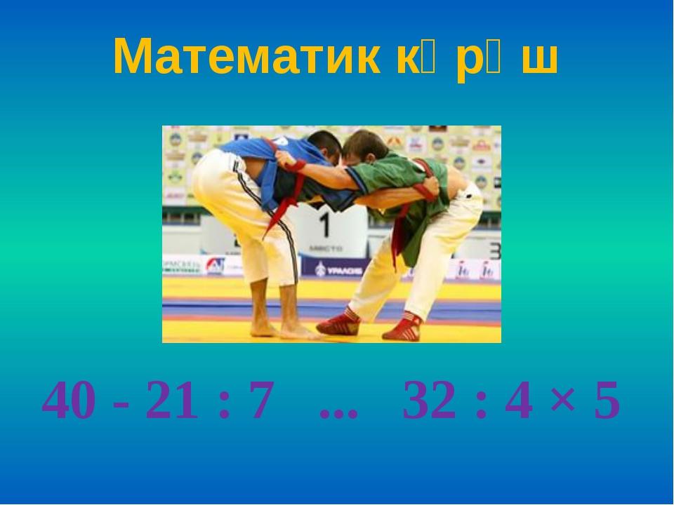 Математик көрәш 40 - 21 : 7 ... 32 : 4 × 5
