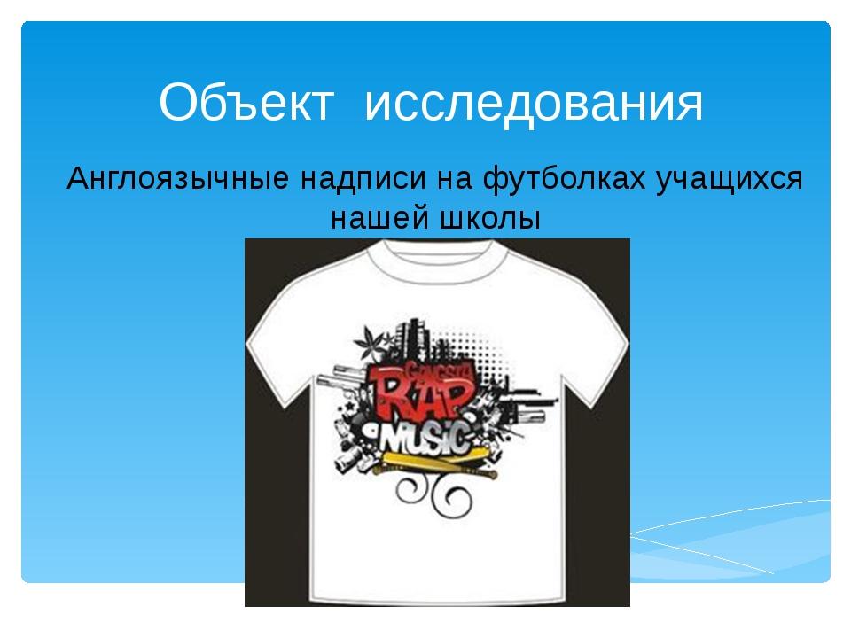 Объект исследования Англоязычные надписи на футболках учащихся нашей школы