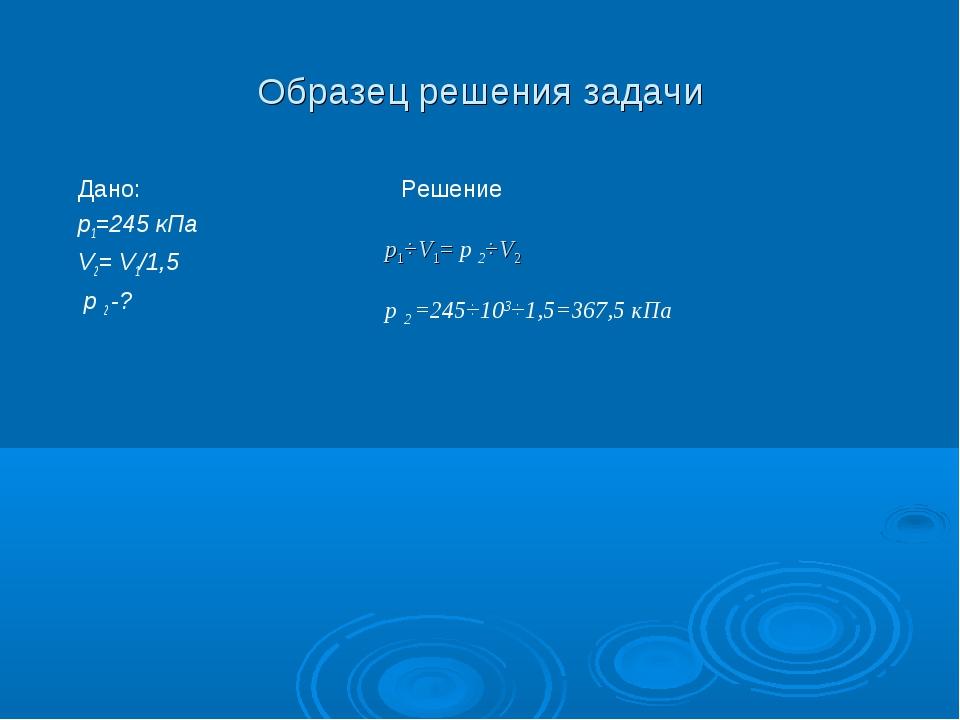 Образец решения задачи Дано: р1=245 кПа V2= V1/1,5 р 2 -? Решение p1⋅V1= р 2⋅...