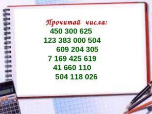 Прочитай числа: 450 300 625 123 383 000 504 609 204 305 7 169 425 619 41 660