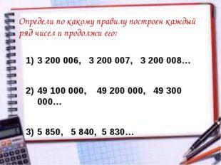 Определи по какому правилу построен каждый ряд чисел и продолжи его: 3 200 00