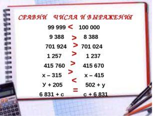 СРАВНИ ЧИСЛА И ВЫРАЖЕНИЯ 99 999 100 000 9 388 8 388 701 924 701 024 1 257 1 2