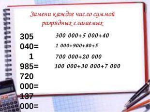 Замени каждое число суммой разрядных слагаемых 305 040= 1 985= 720 000= 137 0
