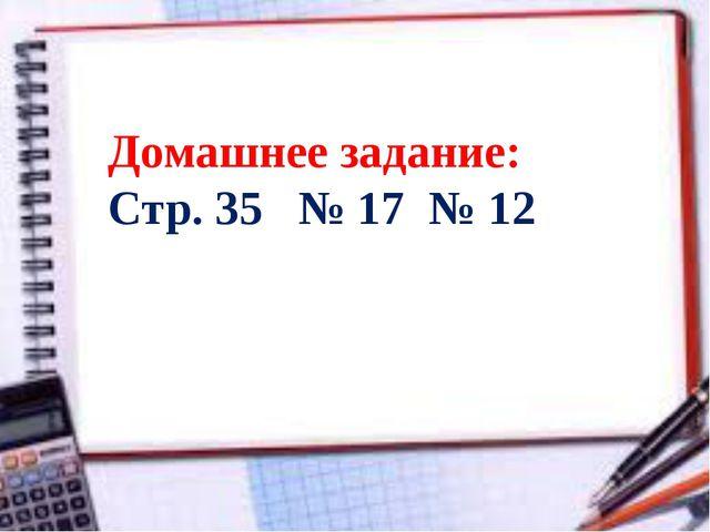 Домашнее задание: Стр. 35 № 17 № 12