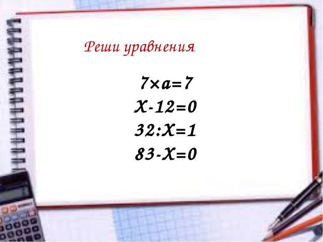 Реши уравнения 7×а=7 Х-12=0 32:Х=1 83-Х=0