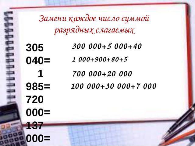Замени каждое число суммой разрядных слагаемых 305 040= 1 985= 720 000= 137 0...