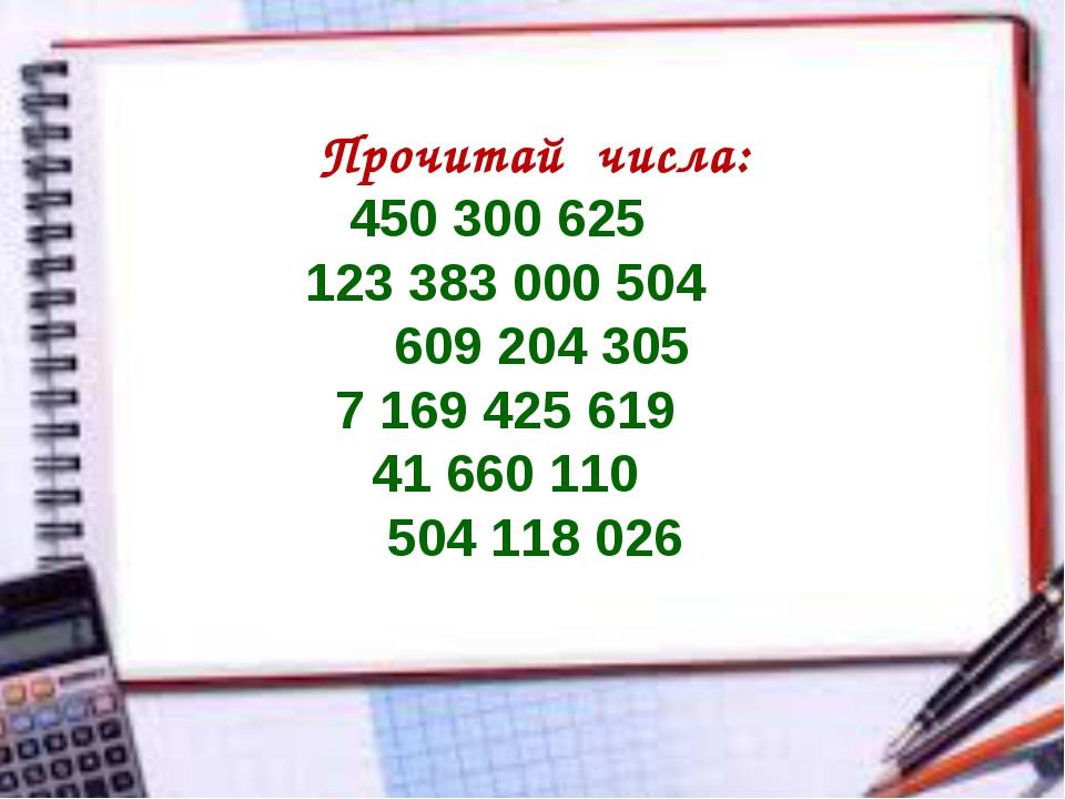 Прочитай числа: 450 300 625 123 383 000 504 609 204 305 7 169 425 619 41 660...