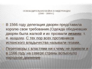 ОСВОБОДИТЕЛЬНАЯ ВОЙНА В НИДЕРЛАНДАХ (1566 – 1609 гг.) В 1566 году делегация д