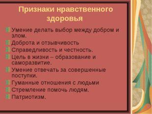 Признаки нравственного здоровья Умение делать выбор между добром и злом. Добр
