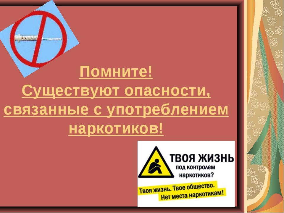 Помните! Существуют опасности, связанные с употреблением наркотиков!