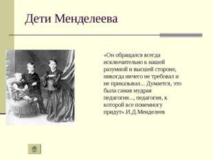 Дети Менделеева «Он обращался всегда исключительно к нашей разумной и высшей