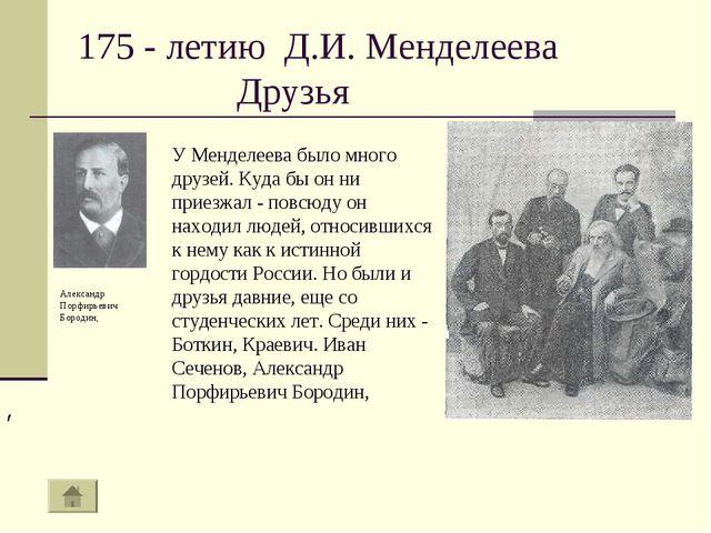 175 - летию Д.И. Менделеева Друзья У Менделеева было много друзей. Куда бы он...