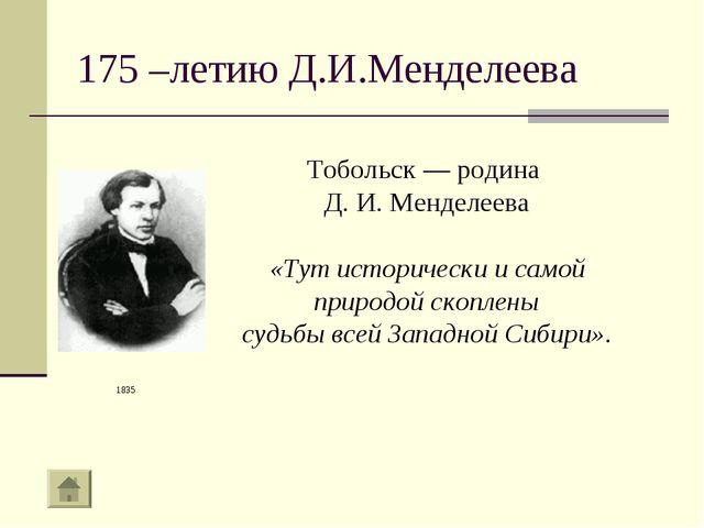 175 –летию Д.И.Менделеева Тобольск — родина Д. И. Менделеева «Тут исторически...
