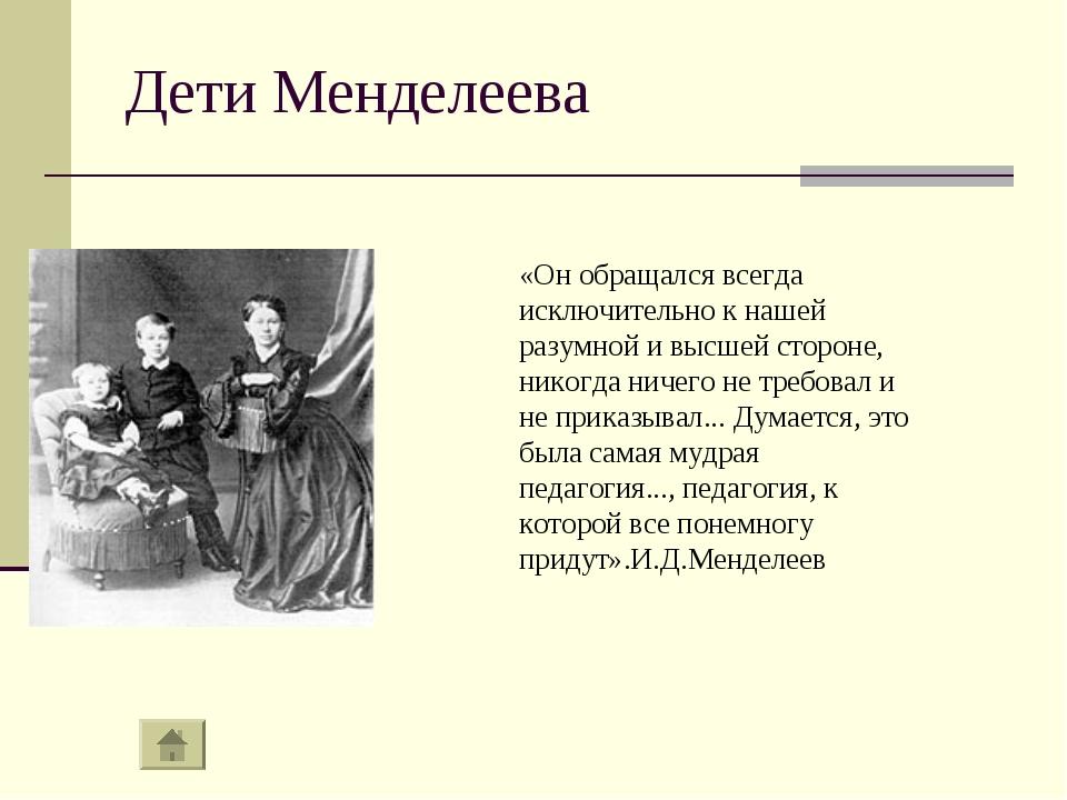 Дети Менделеева «Он обращался всегда исключительно к нашей разумной и высшей...