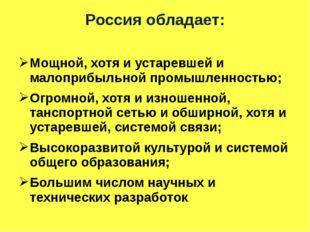 Россия обладает: Мощной, хотя и устаревшей и малоприбыльной промышленностью;