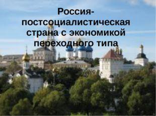 Россия- постсоциалистическая страна с экономикой переходного типа