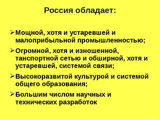 Россия обладает: Мощной, хотя и устаревшей и малоприбыльной промышленностью;...