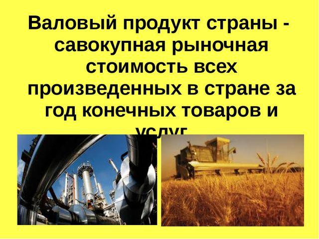 Валовый продукт страны - савокупная рыночная стоимость всех произведенных в с...