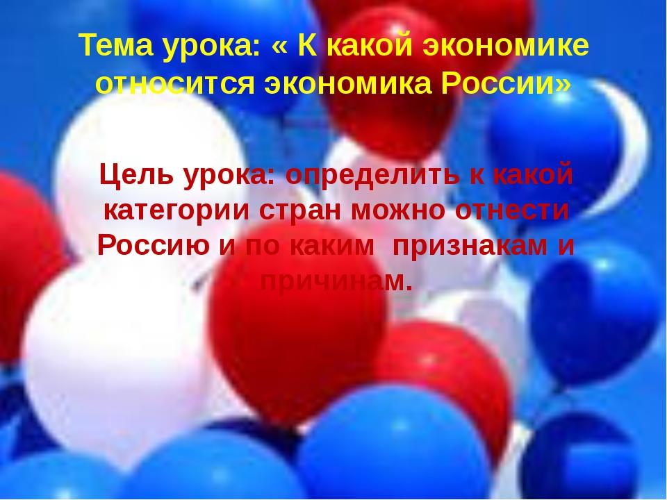 Тема урока: « К какой экономике относится экономика России» Цель урока: опред...