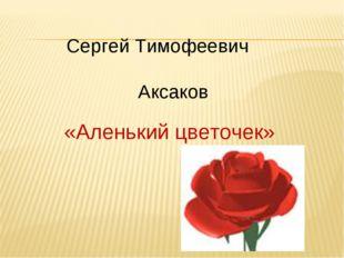 «Аленький цветочек» Сергей Тимофеевич Аксаков
