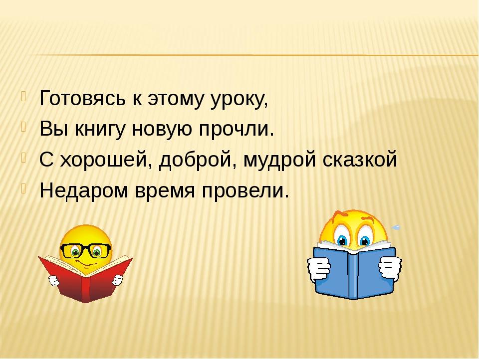 Готовясь к этому уроку, Вы книгу новую прочли. С хорошей, доброй, мудрой сказ...