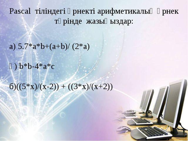 Pascal тіліндегі өрнекті арифметикалық өрнек түрінде жазыңыздар: а) 5.7*a*b+(...