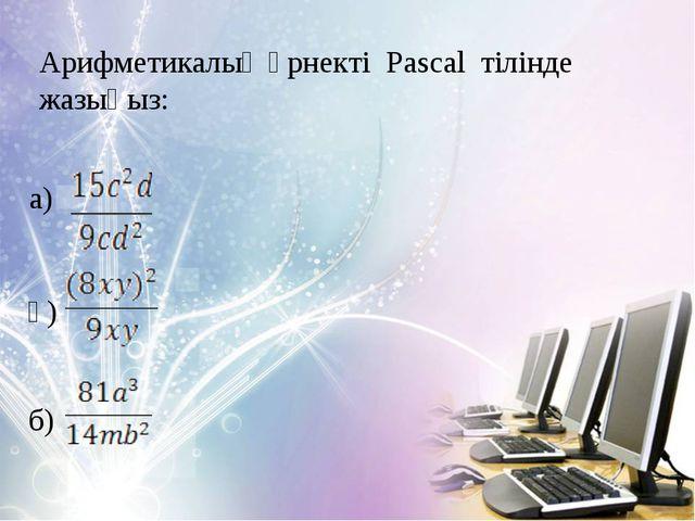 Арифметикалық өрнекті Pascal тілінде жазыңыз: а) ә) б)