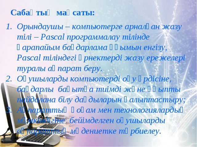 Сабақтың мақсаты: Орындаушы – компьютерге арналған жазу тілі – Pascal програм...